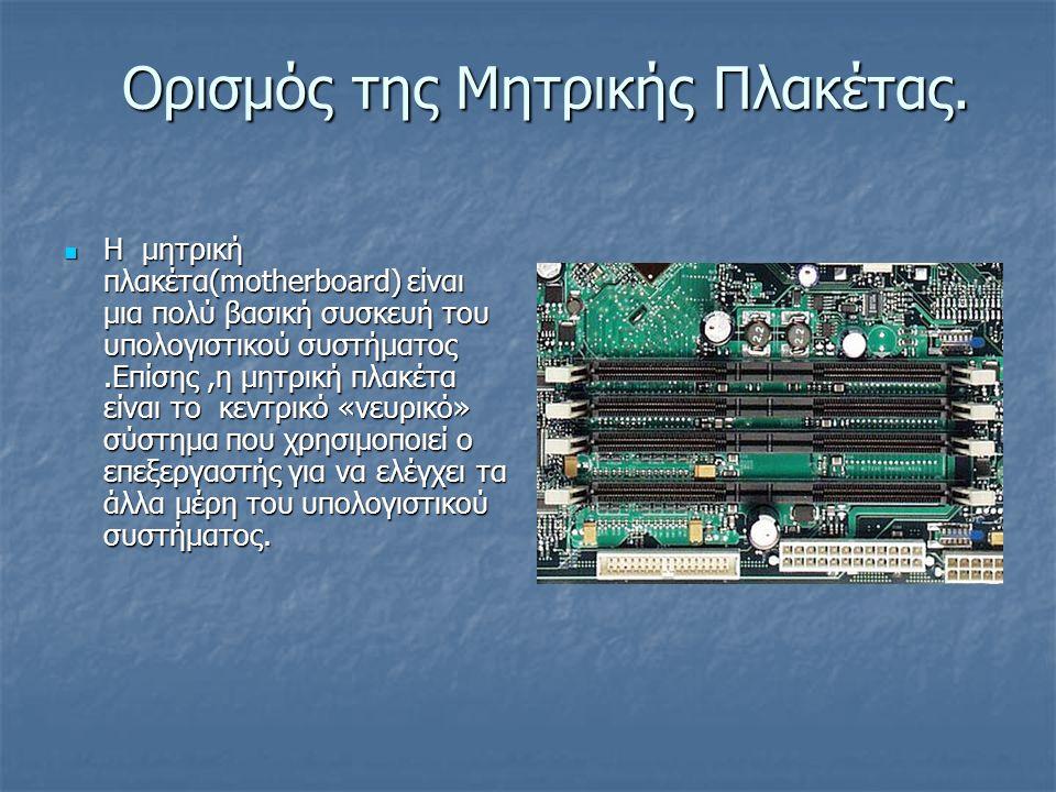 Ορισμός της Μητρικής Πλακέτας. Η μητρική πλακέτα(motherboard) είναι μια πολύ βασική συσκευή του υπολογιστικού συστήματος.Επίσης,η μητρική πλακέτα είνα