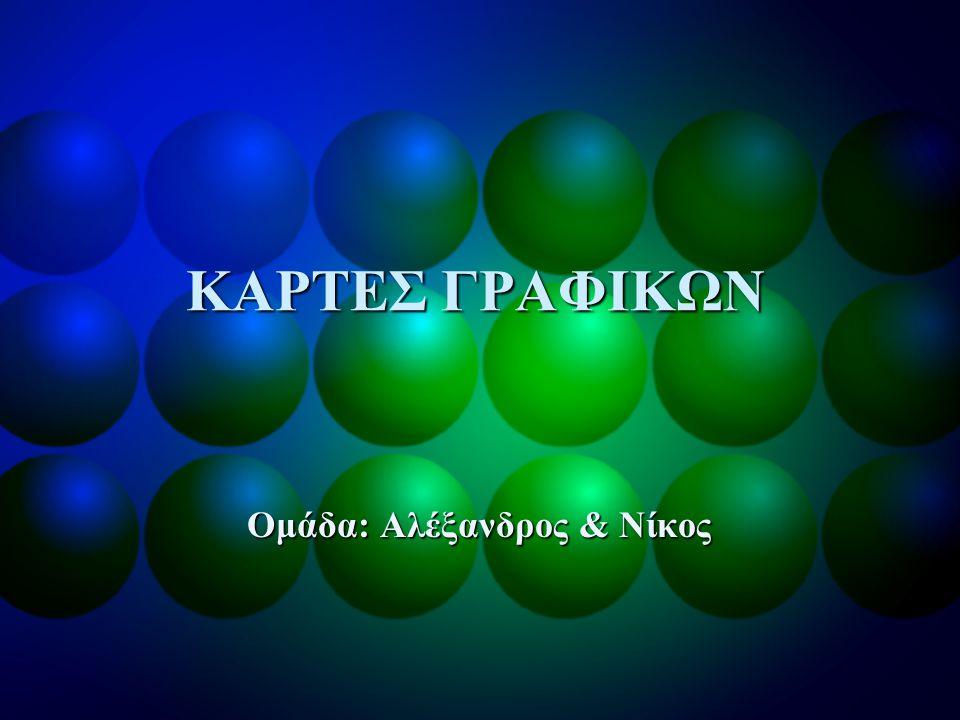 ΚΑΡΤΕΣ ΓΡΑΦΙΚΩΝ Ομάδα: Αλέξανδρος & Νίκος