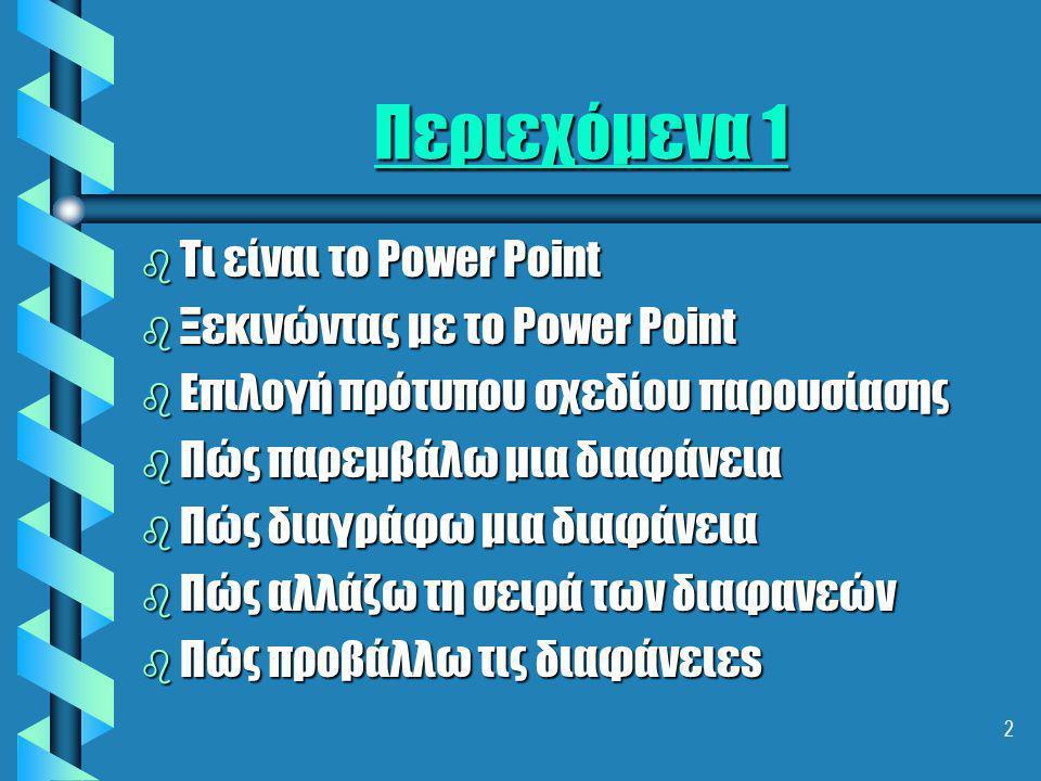 2 Περιεχόμενα 1 b Τι είναι το Power Point b Ξεκινώντας με το Power Pοint b Επιλογή πρότυπου σχεδίου παρουσίασης b Πώς παρεμβάλω μια διαφάνεια b Πώς διαγράφω μια διαφάνεια b Πώς αλλάζω τη σειρά των διαφανεών b Πώς προβάλλω τις διαφάνειεs