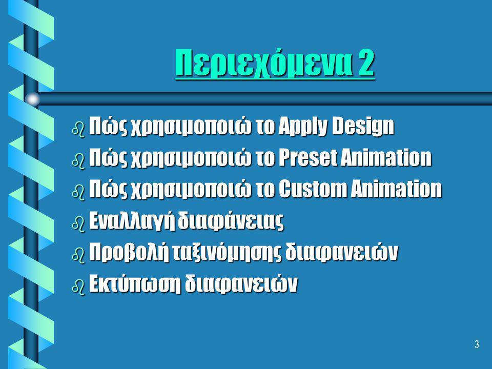 3 Περιεχόμενα 2 b Πώς χρησιμοποιώ το Apply Design b Πώς χρησιμοποιώ το Preset Animation b Πώς χρησιμοποιώ το Custom Animation b Εναλλαγή διαφάνειας b Προβολή ταξινόμησης διαφανειών b Εκτύπωση διαφανειών