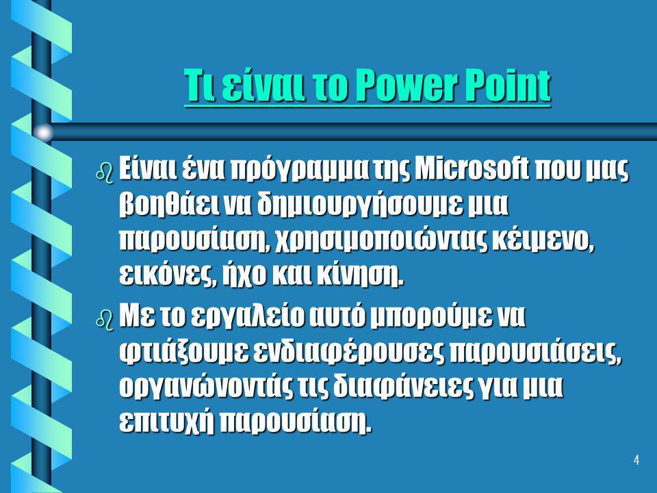 4 Τι είναι το Power Point b Είναι ένα πρόγραμμα της Microsoft που μας βοηθάει να δημιουργήσουμε μια παρουσίαση, χρησιμοποιώντας κέιμενο, εικόνες, ήχο και κίνηση.