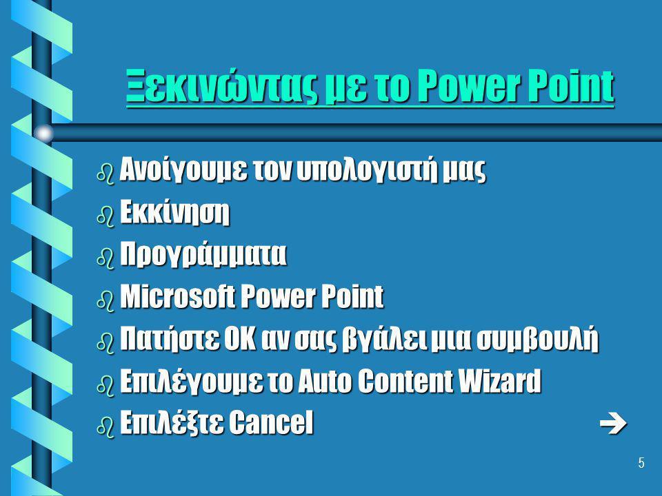 5 Ξεκινώντας με το Power Point b Ανοίγουμε τον υπολογιστή μας b Εκκίνηση b Προγράμματα b Microsoft Power Point b Πατήστε OK αν σας βγάλει μια συμβουλή b Επιλέγουμε το Αuto Content Wizard b Επιλέξτε Cancel 