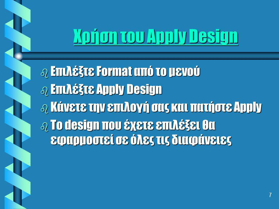 7 Χρήση του Apply Design b Επιλέξτε Format από το μενού b Επιλέξτε Apply Design b Κάνετε την επιλογή σας και πατήστε Apply b To design που έχετε επιλέξει θα εφαρμοστεί σε όλες τις διαφάνειες