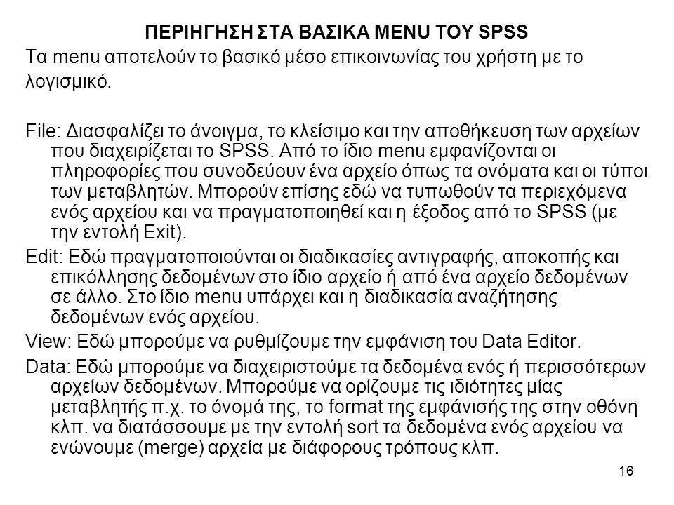 16 ΠΕΡΙΗΓΗΣΗ ΣΤΑ ΒΑΣΙΚΑ MENU ΤΟΥ SPSS Τα menu αποτελούν το βασικό μέσο επικοινωνίας του χρήστη με το λογισμικό. File: Διασφαλίζει το άνοιγμα, το κλείσ