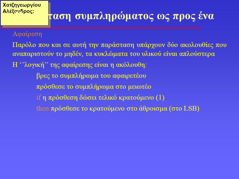 Χατζηγεωργίου Αλέξανδρος: Αφαίρεση Παρόλο που και σε αυτή την παράσταση υπάρχουν δύο ακολουθίες που αναπαριστούν το μηδέν, τα κυκλώματα του υλικού είναι απλούστερα Η ''λογική'' της αφαίρεσης είναι η ακόλουθη: βρες το συμπλήρωμα του αφαιρετέου πρόσθεσε το συμπλήρωμα στο μειωτέο if η πρόσθεση δώσει τελικό κρατούμενο (1) then πρόσθεσε το κρατούμενο στο άθροισμα (στο LSB) Παράσταση συμπληρώματος ως προς ένα