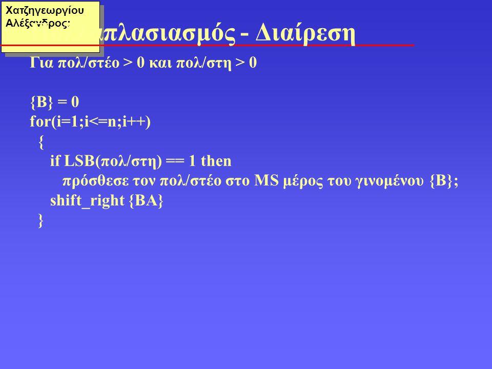 Χατζηγεωργίου Αλέξανδρος: Για πολ/στέο > 0 και πολ/στη > 0 {Β} = 0 for(i=1;i<=n;i++) { if LSB(πολ/στη) == 1 then πρόσθεσε τον πολ/στέο στο MS μέρος του γινομένου {B}; shift_right {BA} } Πολλαπλασιασμός - Διαίρεση