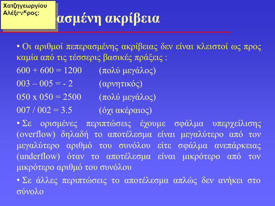 Χατζηγεωργίου Αλέξανδρος: Οι αριθμοί πεπερασμένης ακρίβειας δεν είναι κλειστοί ως προς καμία από τις τέσσερις βασικές πράξεις : 600 + 600 = 1200 (πολύ μεγάλος) 003 – 005 = - 2(αρνητικός) 050 x 050 = 2500(πολύ μεγάλος) 007 / 002 = 3.5(όχι ακέραιος) Σε ορισμένες περιπτώσεις έχουμε σφάλμα υπερχείλισης (overflow) δηλαδή το αποτέλεσμα είναι μεγαλύτερο από τον μεγαλύτερο αριθμό του συνόλου είτε σφάλμα ανεπάρκειας (underflow) όταν το αποτέλεσμα είναι μικρότερο από τον μικρότερο αριθμό του συνόλου Σε άλλες περιπτώσεις το αποτέλεσμα απλώς δεν ανήκει στο σύνολο Πεπερασμένη ακρίβεια