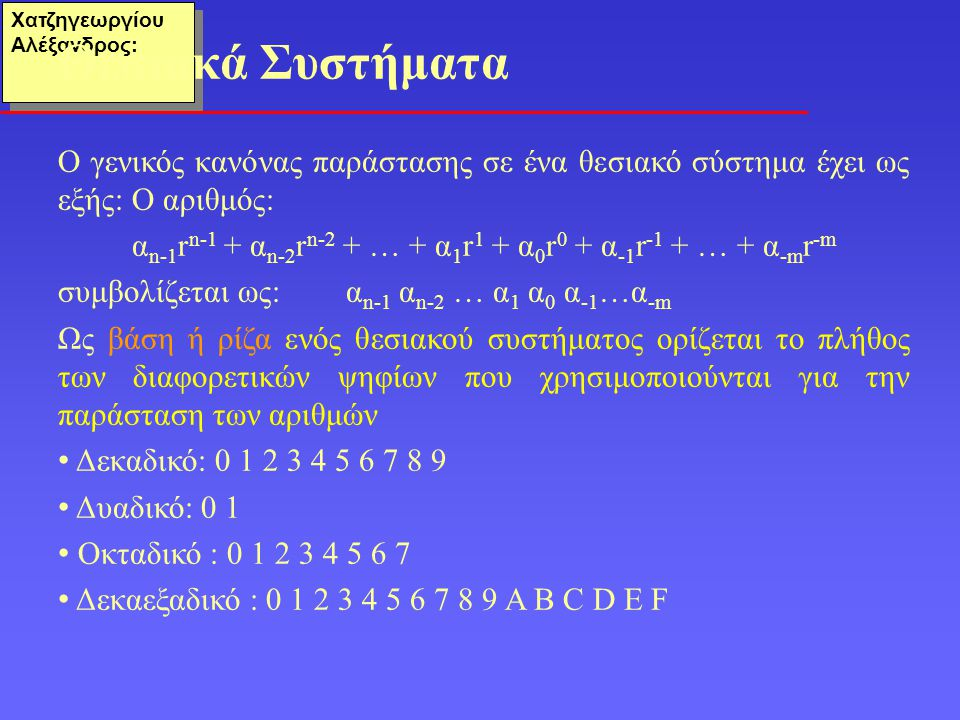 Χατζηγεωργίου Αλέξανδρος: Ο γενικός κανόνας παράστασης σε ένα θεσιακό σύστημα έχει ως εξής: Ο αριθμός: α n-1 r n-1 + α n-2 r n-2 + … + α 1 r 1 + α 0 r 0 + α -1 r -1 + … + α -m r -m συμβολίζεται ως:α n-1 α n-2 … α 1 α 0 α -1 …α -m Ως βάση ή ρίζα ενός θεσιακού συστήματος ορίζεται το πλήθος των διαφορετικών ψηφίων που χρησιμοποιούνται για την παράσταση των αριθμών Δεκαδικό: 0 1 2 3 4 5 6 7 8 9 Δυαδικό: 0 1 Οκταδικό : 0 1 2 3 4 5 6 7 Δεκαεξαδικό : 0 1 2 3 4 5 6 7 8 9 Α Β C D E F Θεσιακά Συστήματα