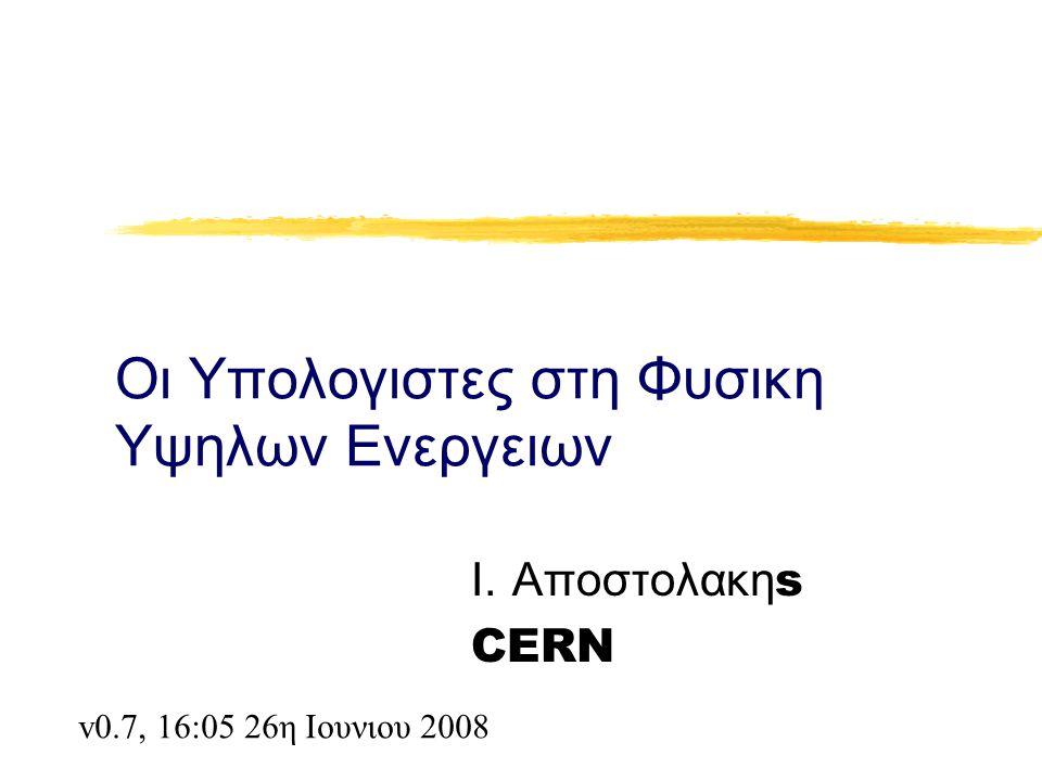 Οι Υπολογιστες στη Φυσικη Υψηλων Ενεργειων Ι. Αποστολακη s CERN v0.7, 16:05 26η Ιουνιου 2008