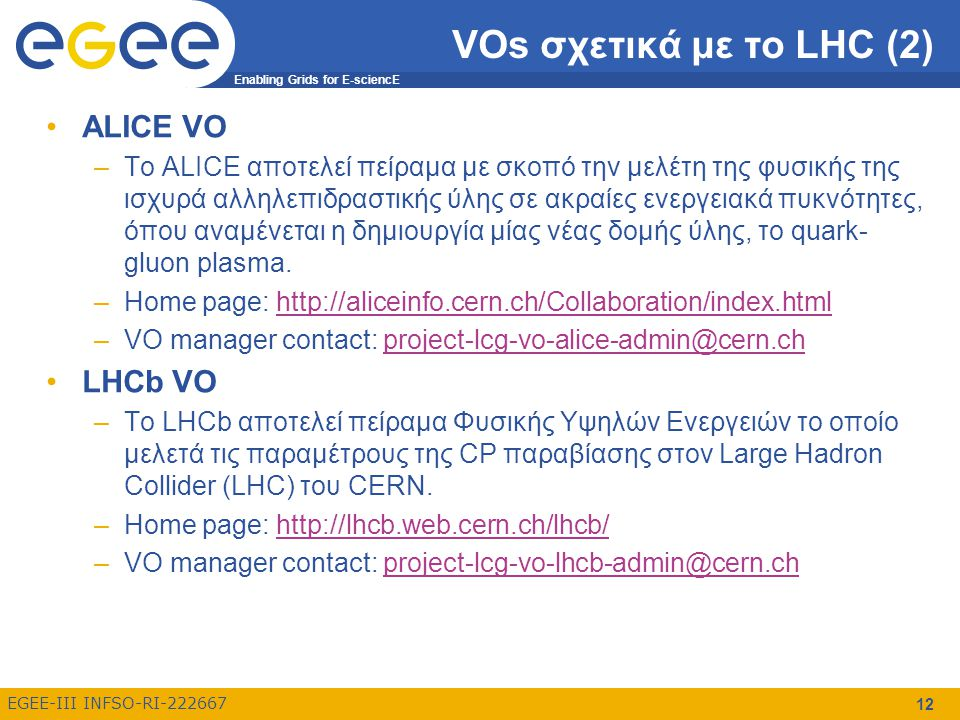 Enabling Grids for E-sciencE EGEE-III INFSO-RI-222667 12 VOs σχετικά με το LHC (2) ALICE VO –To ALICE αποτελεί πείραμα με σκοπό την μελέτη της φυσικής