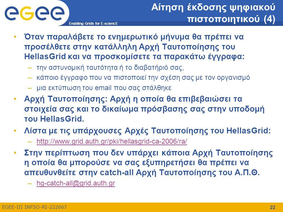 Enabling Grids for E-sciencE EGEE-III INFSO-RI-222667 22 Αίτηση έκδοσης ψηφιακού πιστοποιητικού (4) Όταν παραλάβετε το ενημερωτικό μήνυμα θα πρέπει να προσέλθετε στην κατάλληλη Αρχή Ταυτοποίησης του HellasGrid και να προσκομίσετε τα παρακάτω έγγραφα: –την αστυνομική ταυτότητα ή το διαβατήριό σας, –κάποιο έγγραφο που να πιστοποιεί την σχέση σας με τον οργανισμό –μια εκτύπωση του email που σας στάλθηκε Αρχή Ταυτοποίησης: Αρχή η οποία θα επιβεβαιώσει τα στοιχεία σας και το δικαίωμα πρόσβασης σας στην υποδομή του HellasGrid.