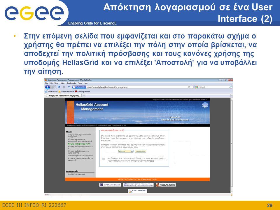 Enabling Grids for E-sciencE EGEE-III INFSO-RI-222667 Απόκτηση λογαριασμού σε ένα User Interface (2) Στην επόμενη σελίδα που εμφανίζεται και στο παρακάτω σχήμα ο χρήστης θα πρέπει να επιλέξει την πόλη στην οποία βρίσκεται, να αποδεχτεί την πολιτική πρόσβασης και τους κανόνες χρήσης της υποδομής HellasGrid και να επιλέξει Αποστολή για να υποβάλλει την αίτηση.