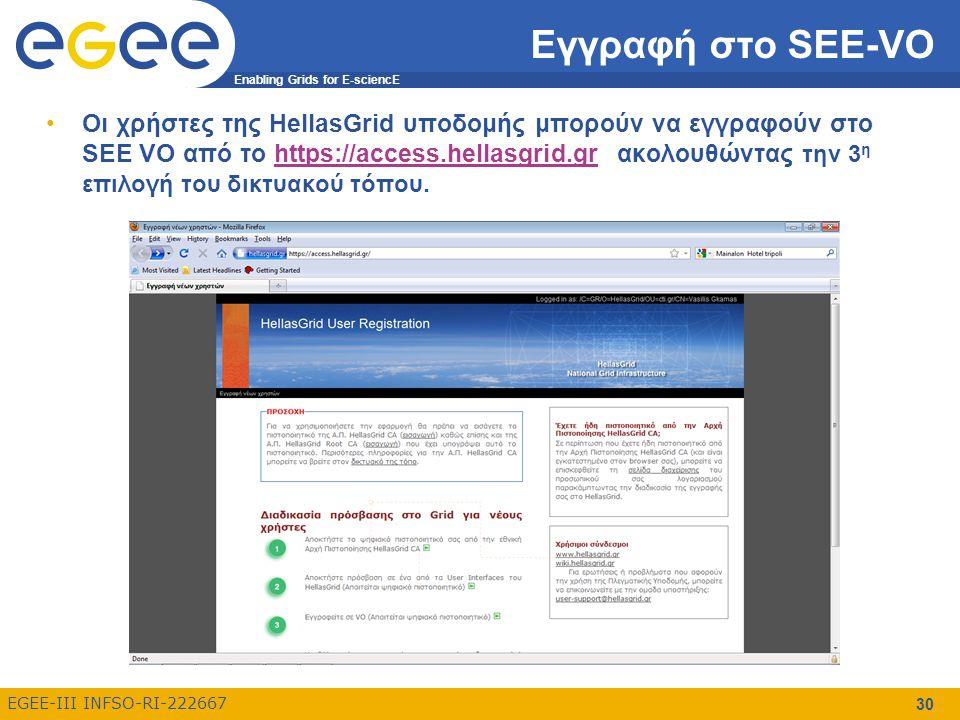 Enabling Grids for E-sciencE EGEE-III INFSO-RI-222667 Εγγραφή στο SEE-VO Oι χρήστες της HellasGrid υποδομής μπορούν να εγγραφούν στο SEE VO από το https://access.hellasgrid.gr ακολουθώντας την 3 η επιλογή του δικτυακού τόπου.https://access.hellasgrid.gr 30