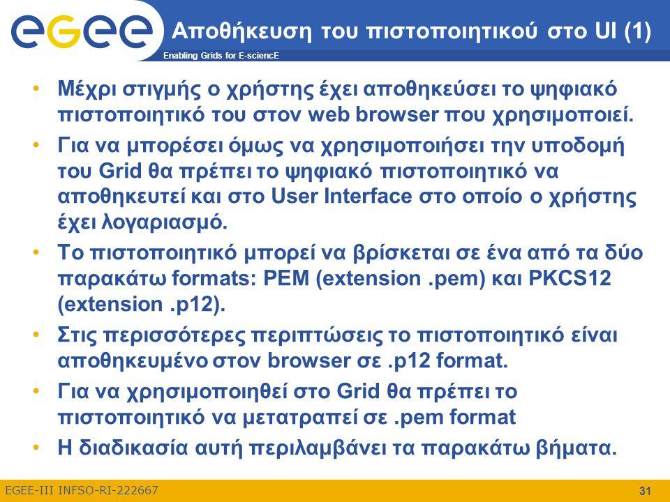 Enabling Grids for E-sciencE EGEE-III INFSO-RI-222667 31 Αποθήκευση του πιστοποιητικού στο UI (1) Μέχρι στιγμής ο χρήστης έχει αποθηκεύσει το ψηφιακό πιστοποιητικό του στον web browser που χρησιμοποιεί.