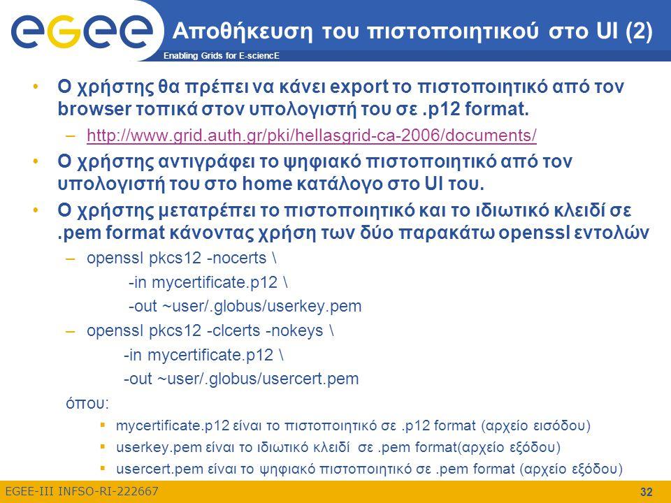 Enabling Grids for E-sciencE EGEE-III INFSO-RI-222667 32 Αποθήκευση του πιστοποιητικού στο UI (2) Ο χρήστης θα πρέπει να κάνει export το πιστοποιητικό από τον browser τοπικά στον υπολογιστή του σε.p12 format.