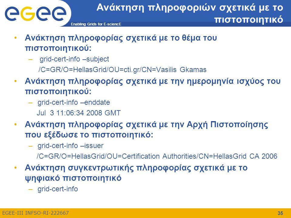 Enabling Grids for E-sciencE EGEE-III INFSO-RI-222667 35 Ανάκτηση πληροφοριών σχετικά με το πιστοποιητικό Ανάκτηση πληροφορίας σχετικά με το θέμα του πιστοποιητικού: – grid-cert-info –subject /C=GR/O=HellasGrid/OU=cti.gr/CN=Vasilis Gkamas Ανάκτηση πληροφορίας σχετικά με την ημερομηνία ισχύος του πιστοποιητικού: –grid-cert-info –enddate Jul 3 11:06:34 2008 GMT Ανάκτηση πληροφορίας σχετικά με την Αρχή Πιστοποίησης που εξέδωσε το πιστοποιητικό: –grid-cert-info –issuer /C=GR/O=HellasGrid/OU=Certification Authorities/CN=HellasGrid CA 2006 Ανάκτηση συγκεντρωτικής πληροφορίας σχετικά με το ψηφιακό πιστοποιητικό –grid-cert-info
