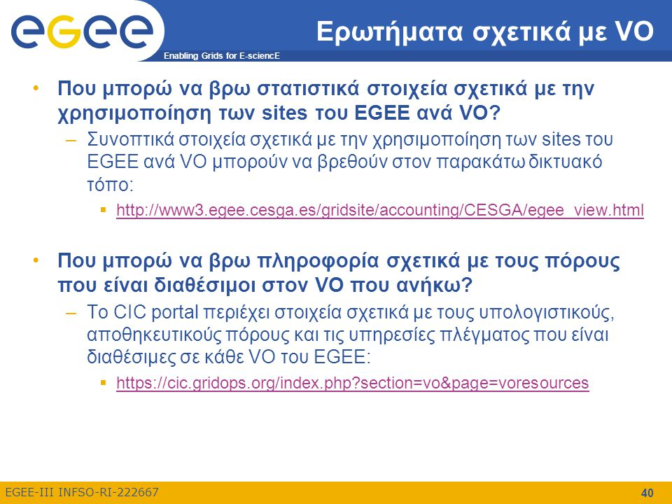 Enabling Grids for E-sciencE EGEE-III INFSO-RI-222667 40 Ερωτήματα σχετικά με VO Που μπορώ να βρω στατιστικά στοιχεία σχετικά με την χρησιμοποίηση των sites του EGEE ανά VO.