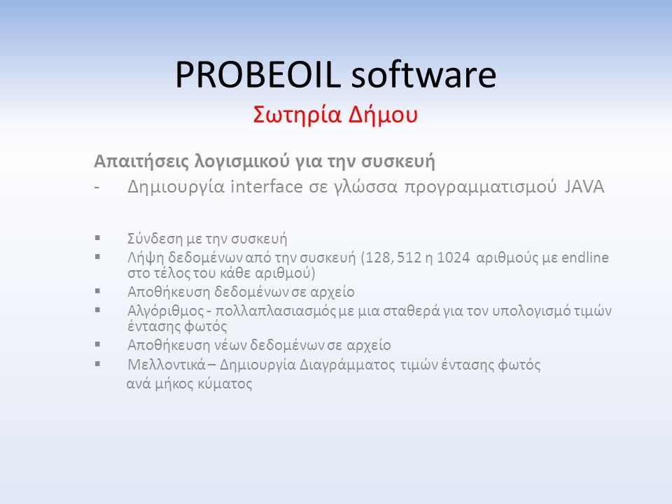 PROBEOIL software Σωτηρία Δήμου Απαιτήσεις λογισμικού για την συσκευή -Δημιουργία interface σε γλώσσα προγραμματισμού JAVA  Σύνδεση με την συσκευή  Λήψη δεδομένων από την συσκευή (128, 512 η 1024 αριθμούς με endline στο τέλος του κάθε αριθμού)  Αποθήκευση δεδομένων σε αρχείο  Αλγόριθμος - πολλαπλασιασμός με μια σταθερά για τον υπολογισμό τιμών έντασης φωτός  Αποθήκευση νέων δεδομένων σε αρχείο  Μελλοντικά – Δημιουργία Διαγράμματος τιμών έντασης φωτός ανά μήκος κύματος