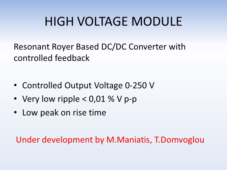 HIGH VOLTAGE MODULE Resonant Royer Based DC/DC Converter with controlled feedback Controlled Output Voltage 0-250 V Very low ripple < 0,01 % V p-p Low peak on rise time Under development by M.Maniatis, T.Domvoglou