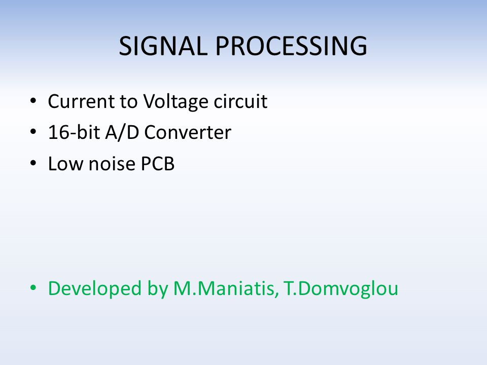 SIGNAL PROCESSING Current to Voltage circuit 16-bit A/D Converter Low noise PCB Developed by M.Maniatis, T.Domvoglou