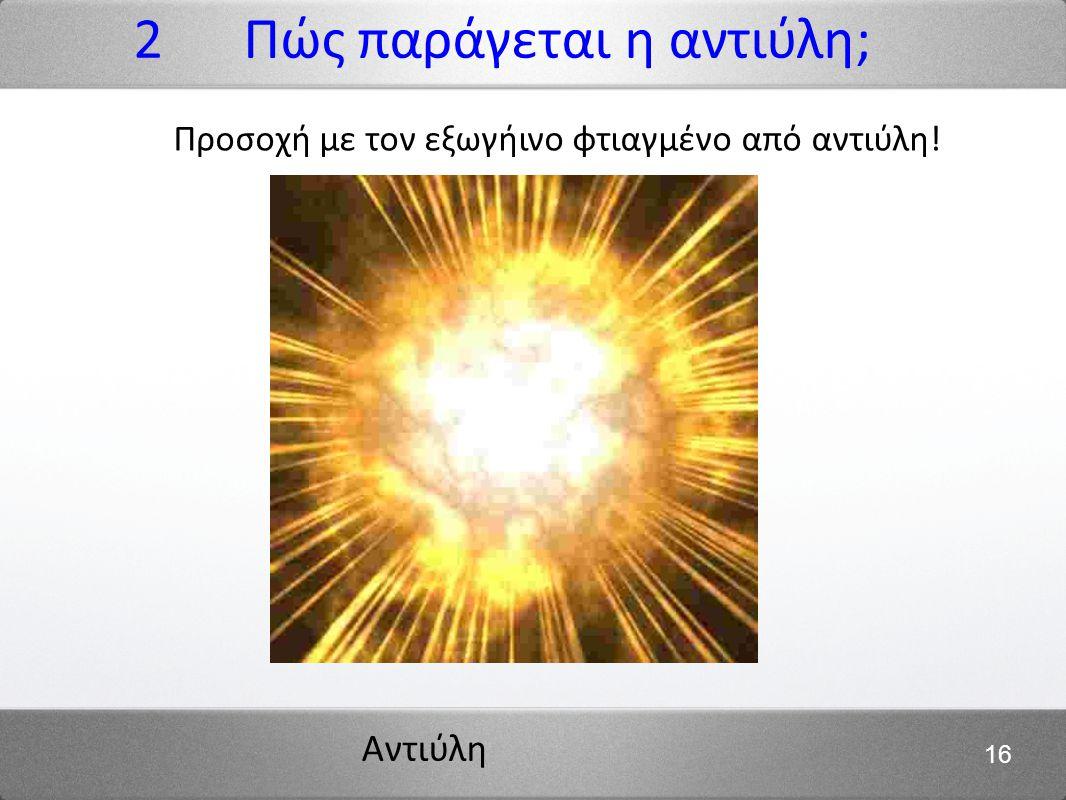Αντιύλη 16 2 Πώς παράγεται η αντιύλη; Προσοχή με τον εξωγήινο φτιαγμένο από αντιύλη!