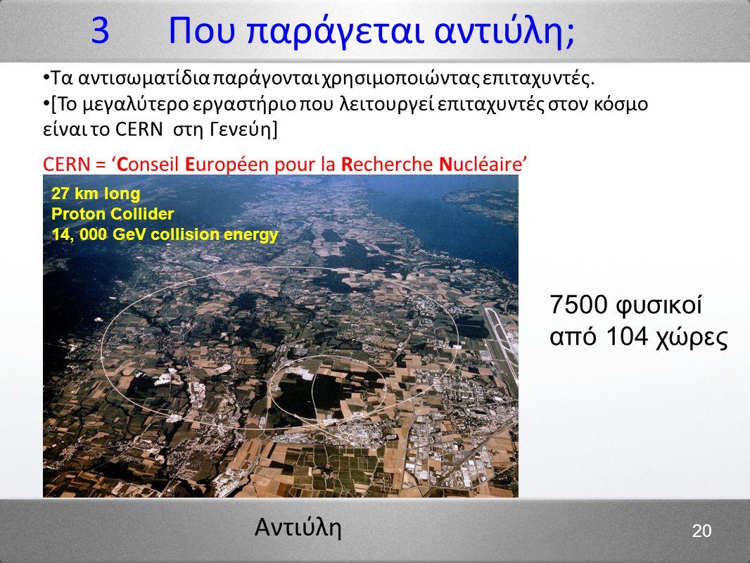 Αντιύλη 20 Τα αντισωματίδια παράγονται χρησιμοποιώντας επιταχυντές. [Το μεγαλύτερο εργαστήριο που λειτουργεί επιταχυντές στον κόσμο είναι το CERN στη