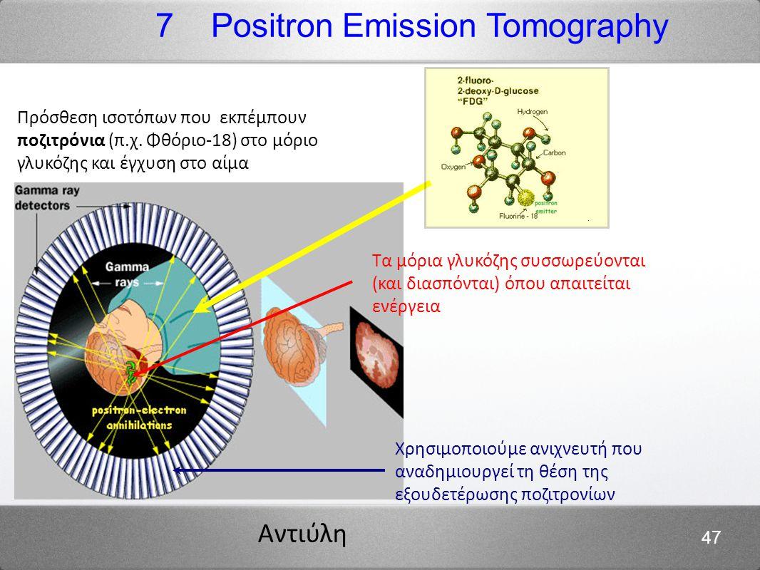 Αντιύλη 47 Πρόσθεση ισοτόπων που εκπέμπουν ποζιτρόνια (π.χ. Φθόριο-18) στο μόριο γλυκόζης και έγχυση στο αίμα 7 Positron Emission Tomography Τα μόρια