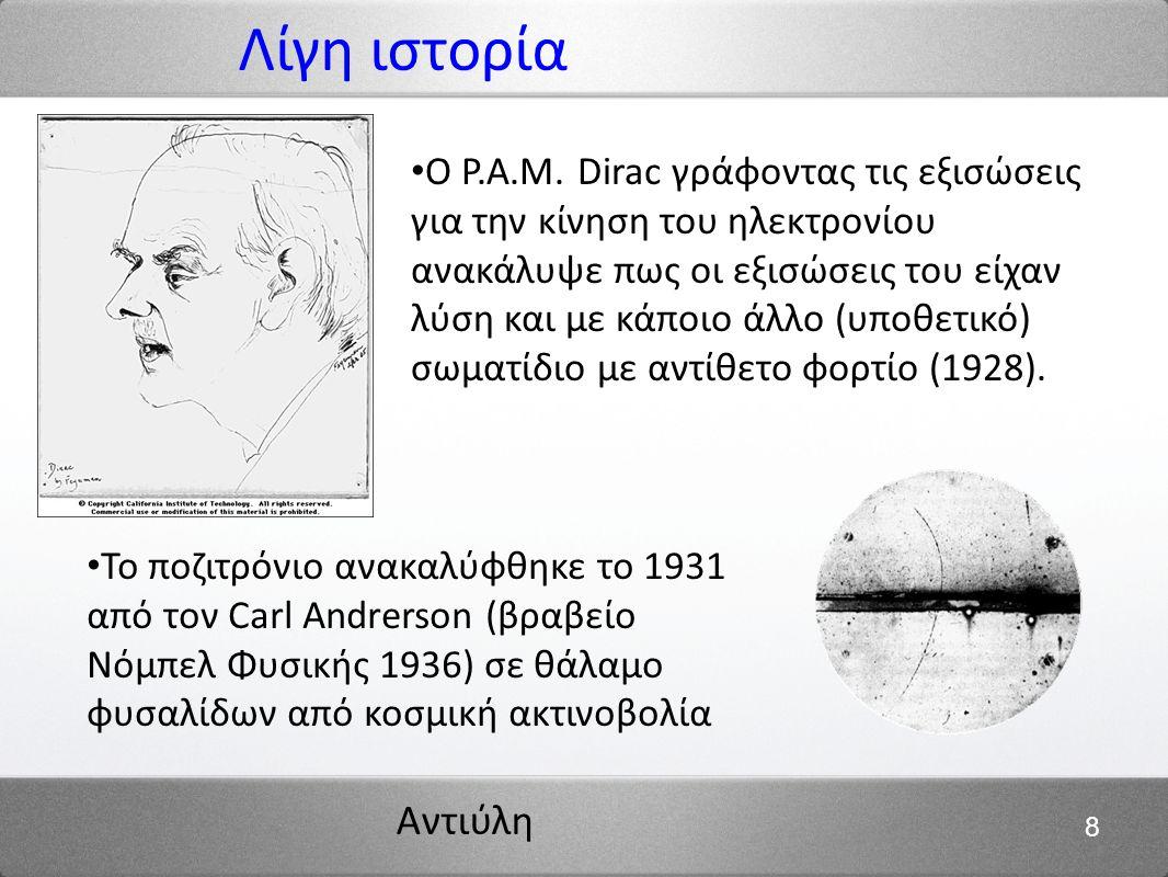 Αντιύλη 8 Λίγη ιστορία Ο P.A.M. Dirac γράφοντας τις εξισώσεις για την κίνηση του ηλεκτρονίου ανακάλυψε πως οι εξισώσεις του είχαν λύση και με κάποιο ά