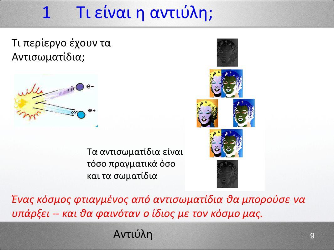 Αντιύλη 9 1 Τι είναι η αντιύλη; Ένας κόσμος φτιαγμένος από αντισωματίδια θα μπορούσε να υπάρξει -- και θα φαινόταν ο ίδιος με τον κόσμο μας. Τα αντισω