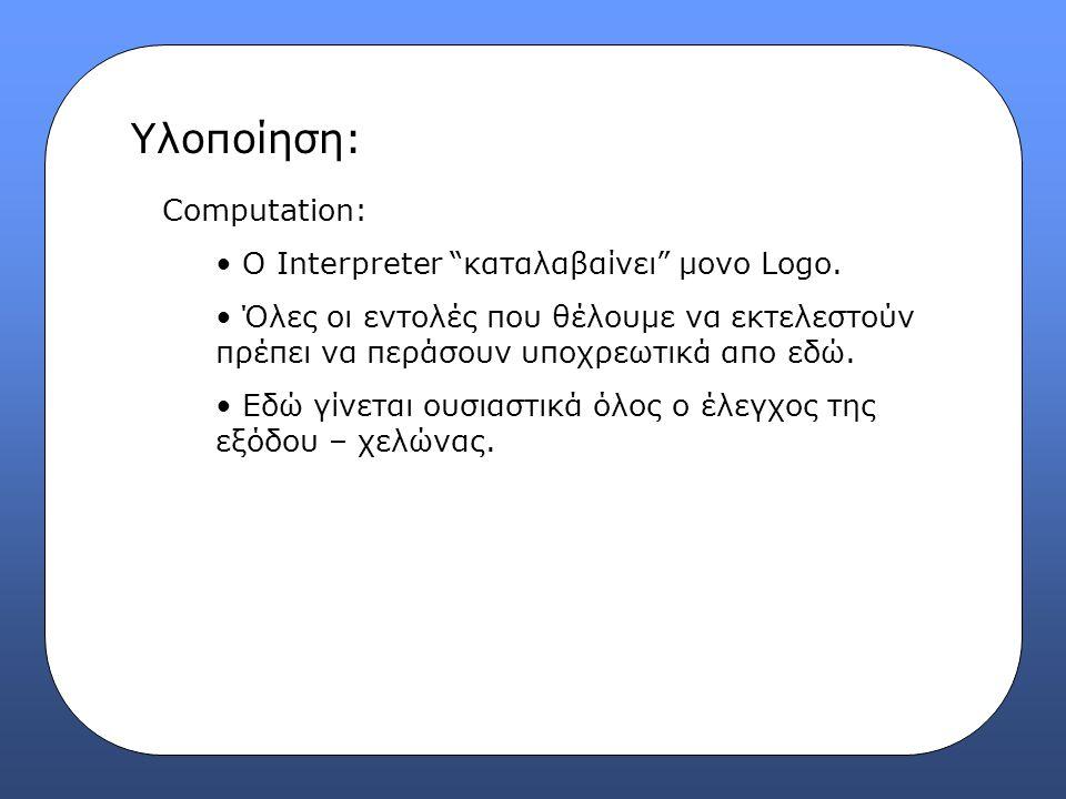 """Υλοποίηση: Computation: Ο Interpreter """"καταλαβαίνει"""" μονο Logo. Όλες οι εντολές που θέλουμε να εκτελεστούν πρέπει να περάσουν υποχρεωτικά απο εδώ. Εδώ"""