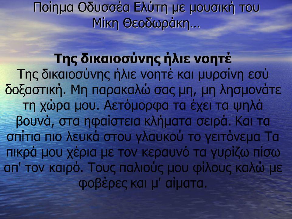 Ποίημα Οδυσσέα Ελύτη με μουσική του Μίκη Θεοδωράκη… Της δικαιοσύνης ήλιε νοητέ Της δικαιοσύνης ήλιε νοητέ και μυρσίνη εσύ δοξαστική. Μη παρακαλώ σας μ