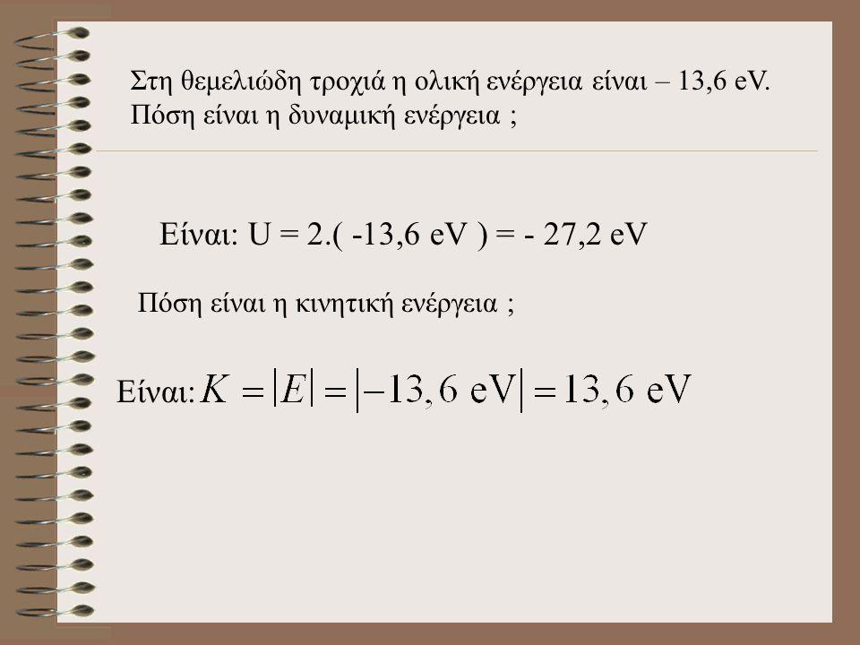Στη θεμελιώδη τροχιά η ολική ενέργεια είναι – 13,6 eV.