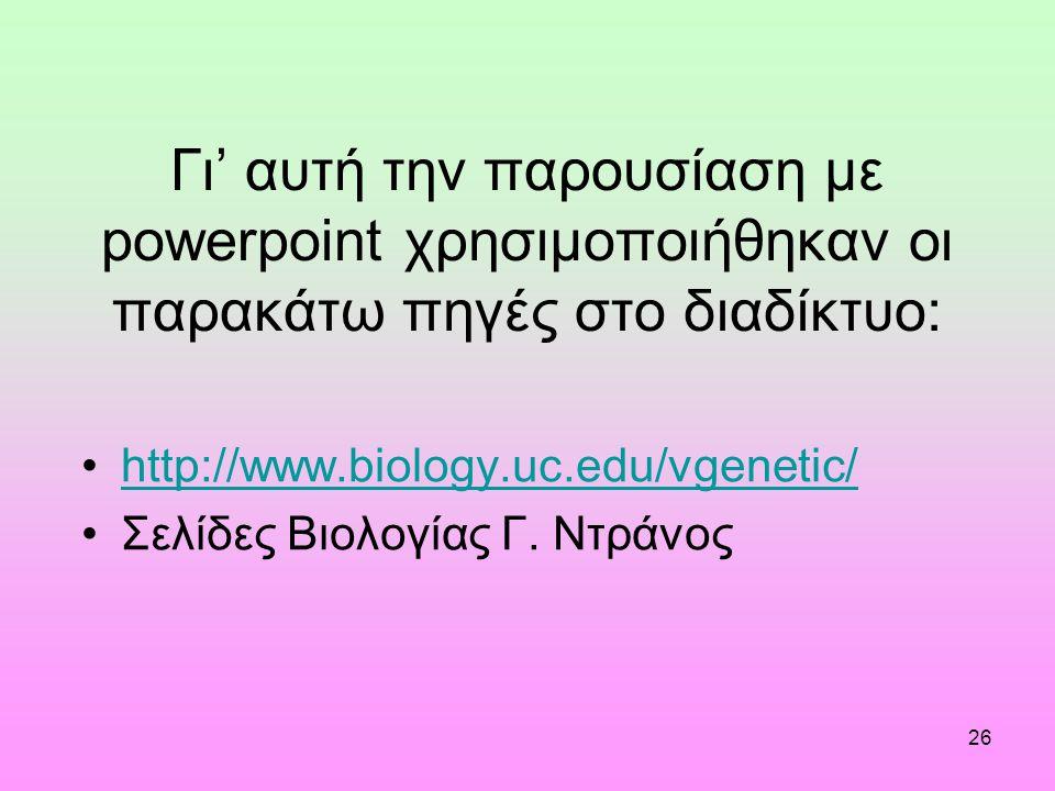26 Γι' αυτή την παρουσίαση με powerpoint χρησιμοποιήθηκαν οι παρακάτω πηγές στο διαδίκτυο: http://www.biology.uc.edu/vgenetic/ Σελίδες Βιολογίας Γ.
