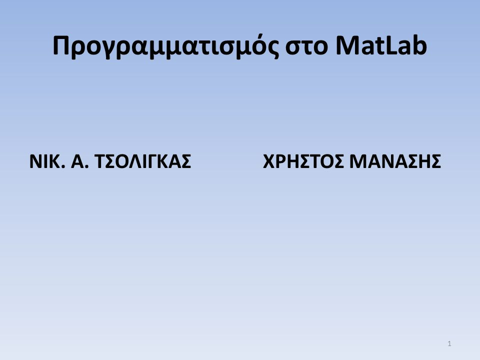 Προγραμματισμός στο ΜatLab ΝΙΚ. Α. ΤΣΟΛΙΓΚΑΣ ΧΡΗΣΤΟΣ ΜΑΝΑΣΗΣ 1