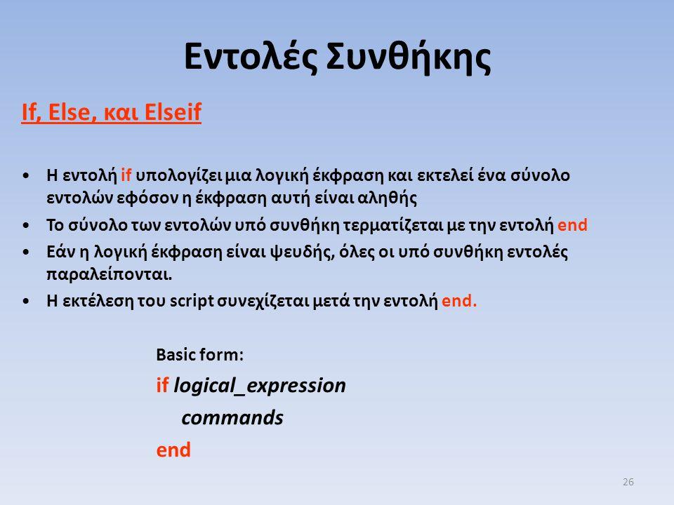 If, Else, και Elseif Η εντολή if υπολογίζει μια λογική έκφραση και εκτελεί ένα σύνολο εντολών εφόσον η έκφραση αυτή είναι αληθής Το σύνολο των εντολών