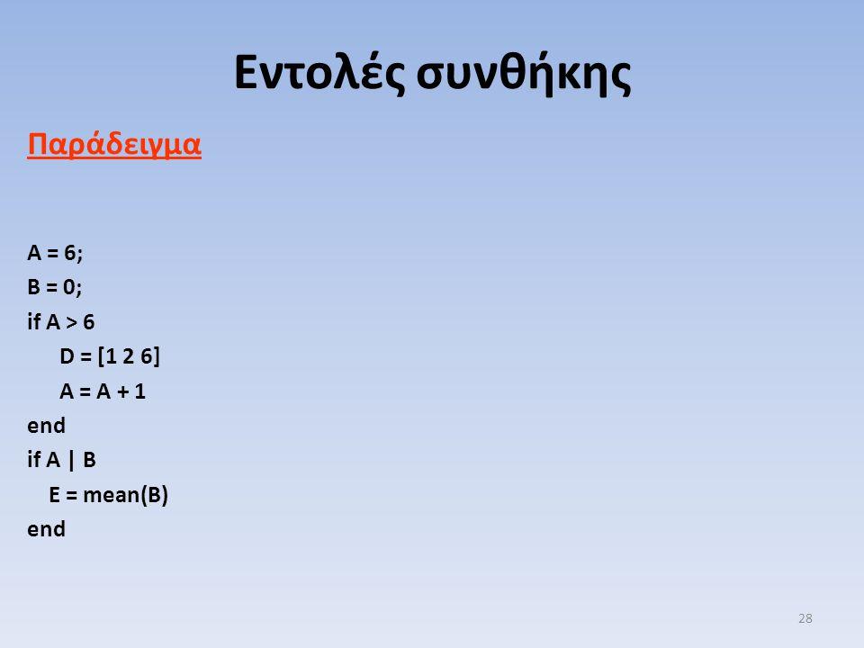 Παράδειγμα A = 6; B = 0; if A > 6 D = [1 2 6] A = A + 1 end if A | B E = mean(B) end Εντολές συνθήκης 28