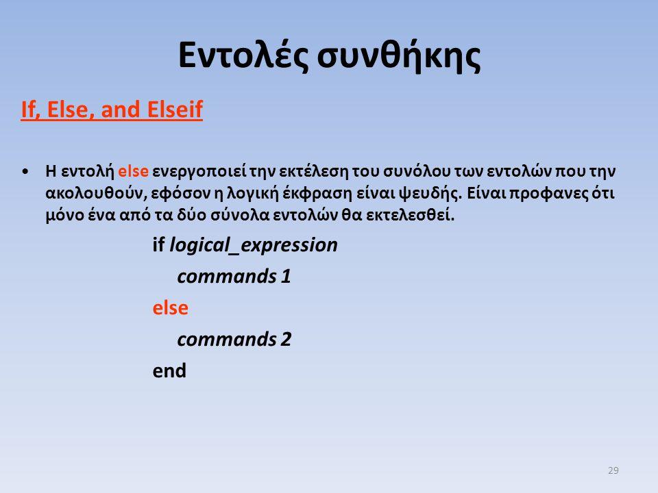 If, Else, and Elseif Η εντολή else ενεργοποιεί την εκτέλεση του συνόλου των εντολών που την ακολουθούν, εφόσον η λογική έκφραση είναι ψευδής. Είναι πρ