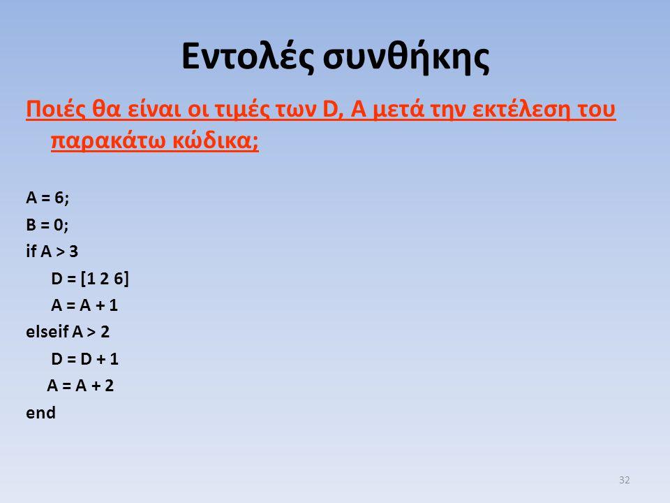 Ποιές θα είναι οι τιμές των D, A μετά την εκτέλεση του παρακάτω κώδικα; A = 6; B = 0; if A > 3 D = [1 2 6] A = A + 1 elseif A > 2 D = D + 1 A = A + 2