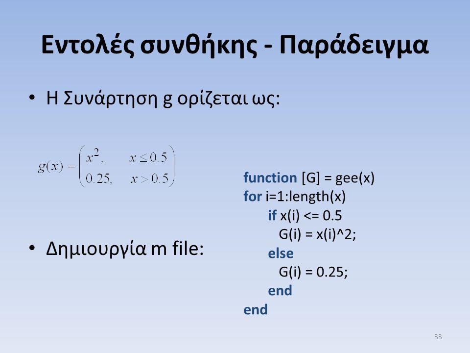 Εντολές συνθήκης - Παράδειγμα Η Συνάρτηση g ορίζεται ως: Δημιουργία m file: 33 function [G] = gee(x) for i=1:length(x) if x(i) <= 0.5 G(i) = x(i)^2; e