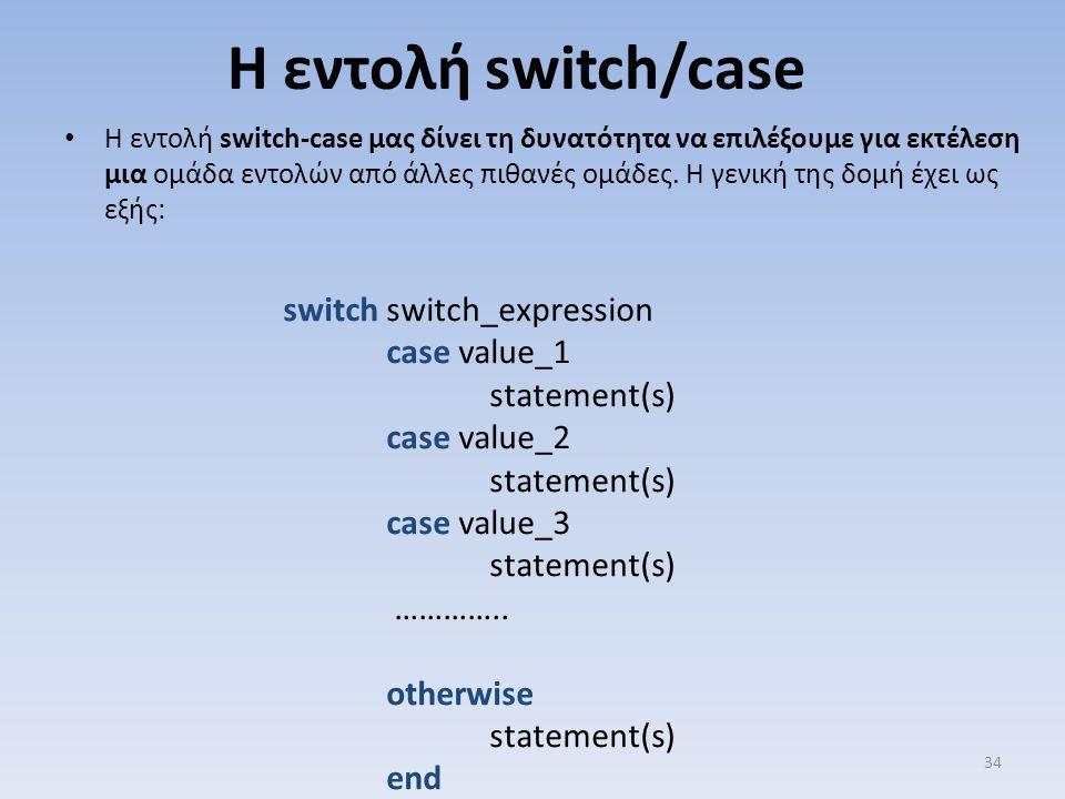 Η εντολή switch/case Η εντολή switch-case μας δίνει τη δυνατότητα να επιλέξουμε για εκτέλεση μια ομάδα εντολών από άλλες πιθανές ομάδες. Η γενική της