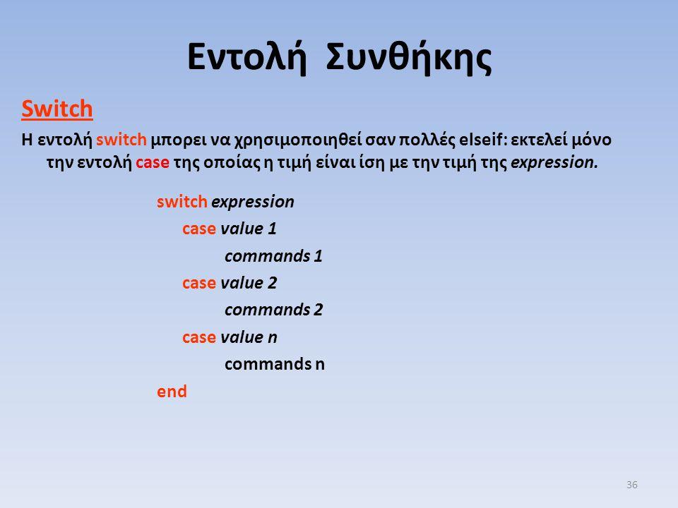 Switch Η εντολή switch μπορει να χρησιμοποιηθεί σαν πολλές elseif: εκτελεί μόνο την εντολή case της οποίας η τιμή είναι ίση με την τιμή της expression