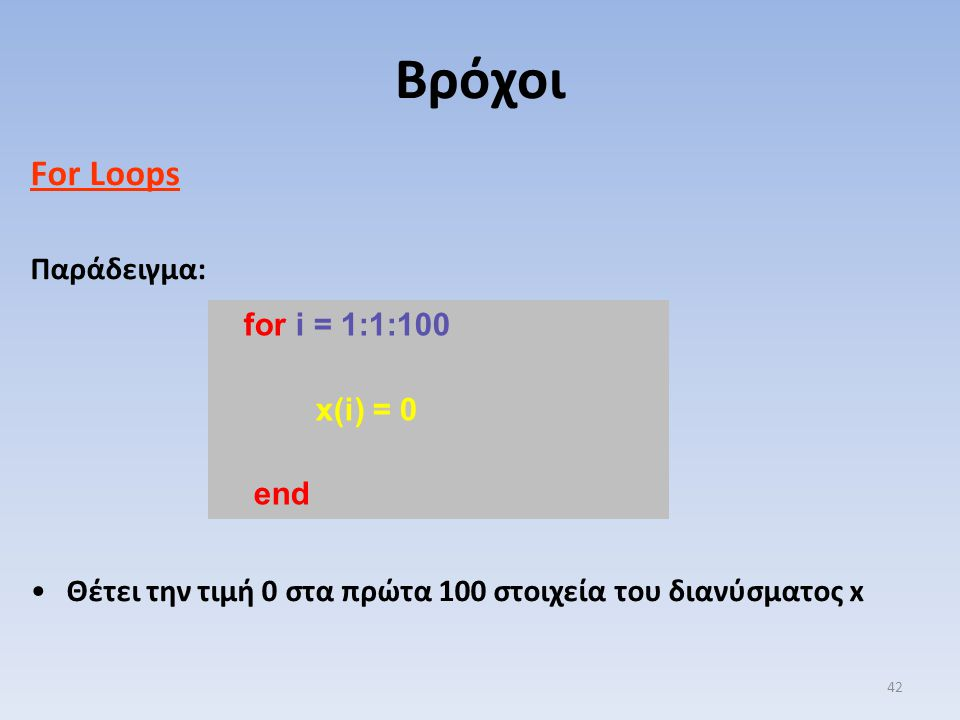 For Loops Παράδειγμα: Θέτει την τιμή 0 στα πρώτα 100 στοιχεία του διανύσματος x Βρόχοι 42 for i = 1:1:100 x(i) = 0 end