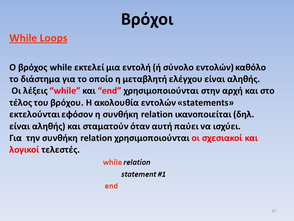 "While Loops Ο βρόχος while εκτελεί μια εντολή (ή σύνολο εντολών) καθόλο το διάστημα για το οποίο η μεταβλητή ελέγχου είναι αληθής. Οι λέξεις ""while"" κ"