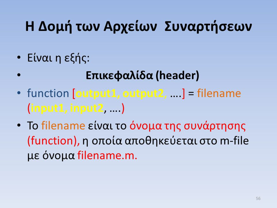 Η Δομή των Αρχείων Συναρτήσεων Είναι η εξής: Επικεφαλίδα (header) function [output1, output2, ….] = filename (input1, input2, ….) To filename είναι το