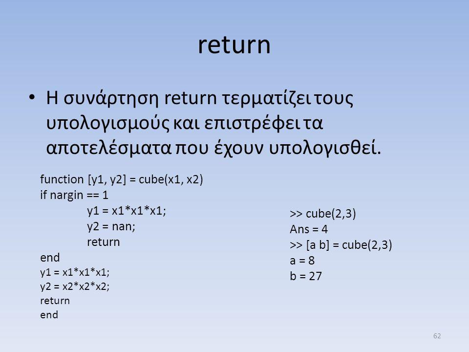 return Η συνάρτηση return τερματίζει τους υπολογισμούς και επιστρέφει τα αποτελέσματα που έχουν υπολογισθεί. function [y1, y2] = cube(x1, x2) if nargi