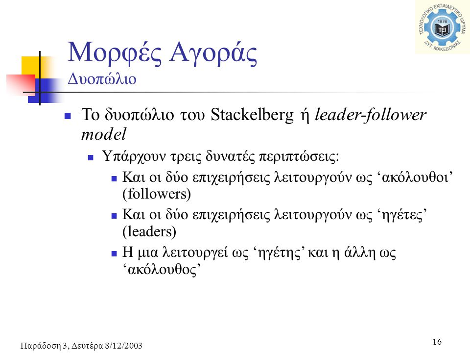 Παράδοση 3, Δευτέρα 8/12/2003 16 Το δυοπώλιο του Stackelberg ή leader-follower model Υπάρχουν τρεις δυνατές περιπτώσεις: Και οι δύο επιχειρήσεις λειτουργούν ως 'ακόλουθοι' (followers) Και οι δύο επιχειρήσεις λειτουργούν ως 'ηγέτες' (leaders) Η μια λειτουργεί ως 'ηγέτης' και η άλλη ως 'ακόλουθος' Μορφές Αγοράς Δυοπώλιο
