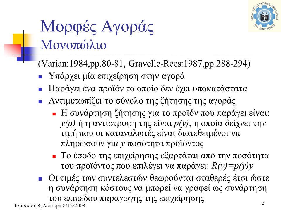 Παράδοση 3, Δευτέρα 8/12/2003 2 Μορφές Αγοράς Μονοπώλιο (Varian:1984,pp.80-81, Gravelle-Rees:1987,pp.288-294) Υπάρχει μία επιχείρηση στην αγορά Παράγει ένα προϊόν το οποίο δεν έχει υποκατάστατα Αντιμετωπίζει το σύνολο της ζήτησης της αγοράς Η συνάρτηση ζήτησης για το προϊόν που παράγει είναι: y(p) ή η αντίστροφή της είναι p(y), η οποία δείχνει την τιμή που οι καταναλωτές είναι διατεθειμένοι να πληρώσουν για y ποσότητα προϊόντος Το έσοδο της επιχείρησης εξαρτάται από την ποσότητα του προϊόντος που επιλέγει να παράγει: R(y)=p(y)y Οι τιμές των συντελεστών θεωρούνται σταθερές έτσι ώστε η συνάρτηση κόστους να μπορεί να γραφεί ως συνάρτηση του επιπέδου παραγωγής της επιχείρησης