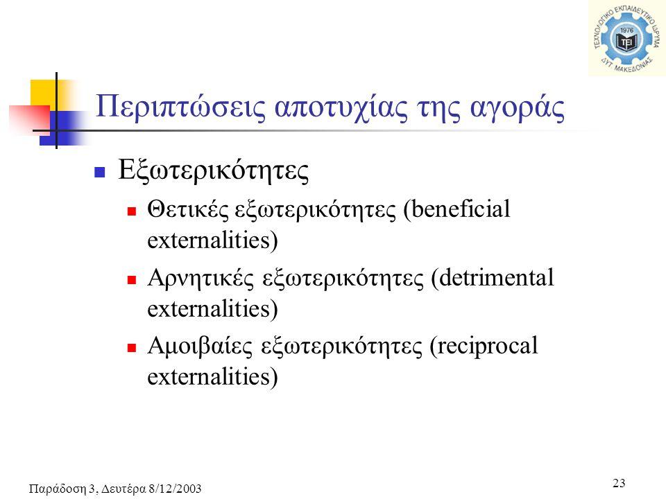 Παράδοση 3, Δευτέρα 8/12/2003 23 Εξωτερικότητες Θετικές εξωτερικότητες (beneficial externalities) Αρνητικές εξωτερικότητες (detrimental externalities) Αμοιβαίες εξωτερικότητες (reciprocal externalities) Περιπτώσεις αποτυχίας της αγοράς