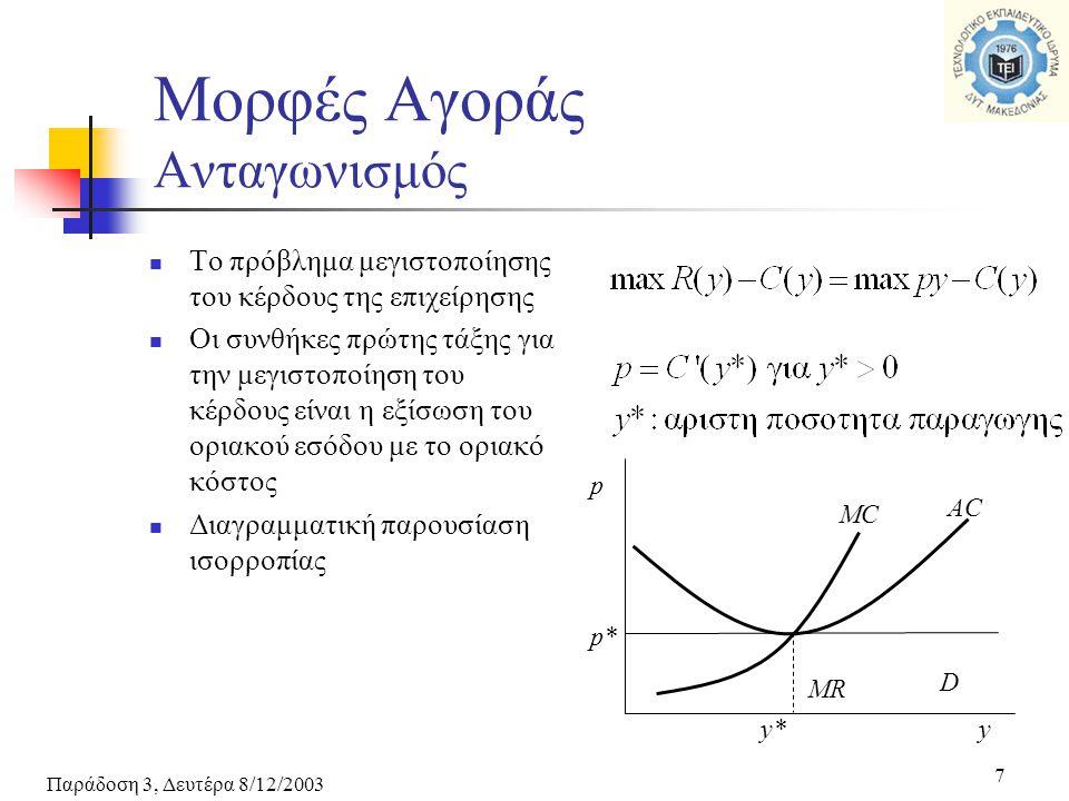 Παράδοση 3, Δευτέρα 8/12/2003 7 Μορφές Αγοράς Ανταγωνισμός Το πρόβλημα μεγιστοποίησης του κέρδους της επιχείρησης Οι συνθήκες πρώτης τάξης για την μεγιστοποίηση του κέρδους είναι η εξίσωση του οριακού εσόδου με το οριακό κόστος Διαγραμματική παρουσίαση ισορροπίας MR D MC AC p* y*y p