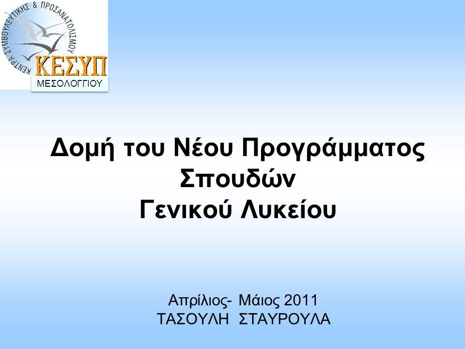 Δομή του Νέου Προγράμματος Σπουδών Γενικού Λυκείου Απρίλιος- Μάιος 2011 ΤΑΣΟΥΛΗ ΣΤΑΥΡΟΥΛΑ ΜΕΣΟΛΟΓΓΙΟΥ